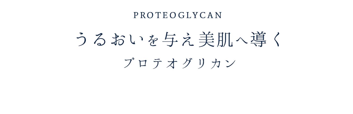 PROTEOGLYCAN うるおいを与え美肌へ導くプロテオグリカン